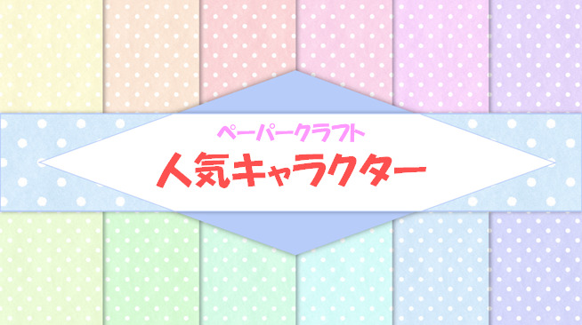 【全部無料!】ペーパークラフト「人気キャラクター」編